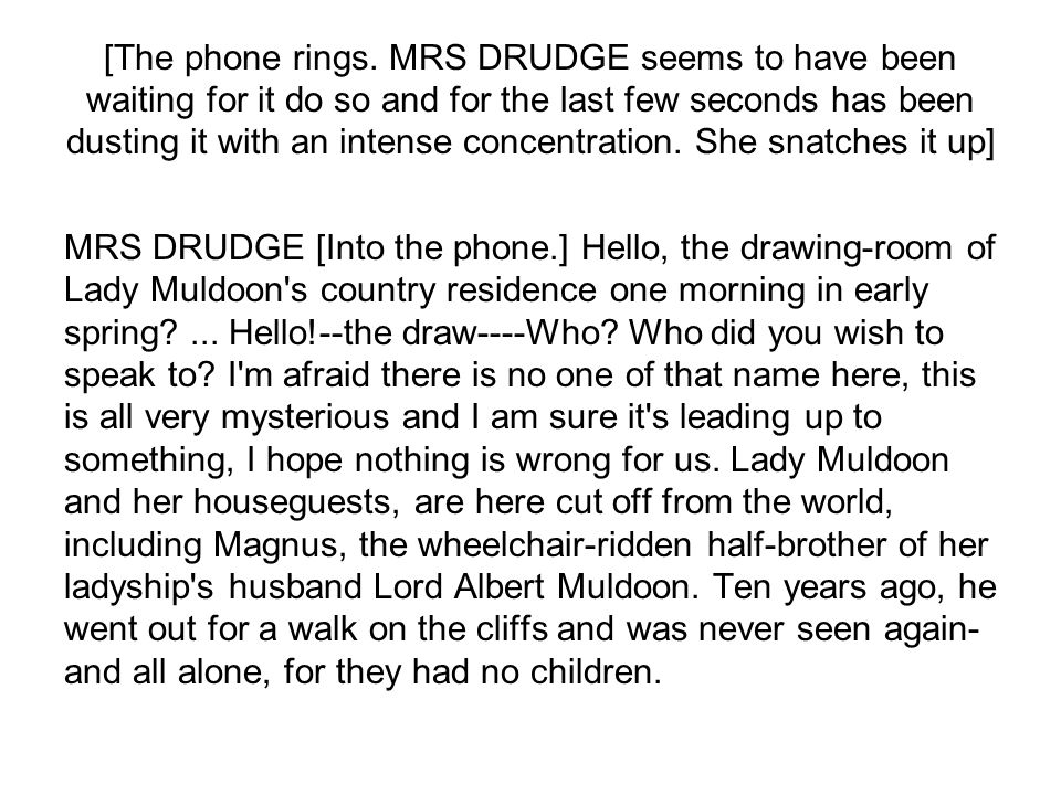 [The phone rings. MRS DRUDGE seems to have been waiting for it do so and for the last few seconds has been dusting it with an intense concentration. She snatches it up]